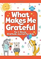 What Makes Me Grateful The 3 minute Gratitude Journal for Kids: A Quick and Easy Way to Teach Children To Practice Gratitude and Positivity (Kids Corner Classics)