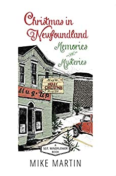 Christmas in Newfoundland — Memories and Mysteries: A Sgt. Windflower Book (The Sgt. Windflower Mysteries) by [Martin, Mike]