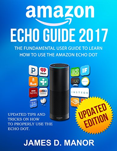 Amazon Echo Guide 2017:: The Fundamental User Guide To Learn How To Use Amazon Echo Updated Edition ( Amazon Echo, Echo Dot, Alexa) (English Edition)