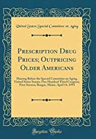 Prescription Drug Prices; Outpricing Older Americans: Hearing Before the Special Committee on Aging, United States Senate, One Hundred Third Congress, First Session, Bangor, Maine, April 14, 1993 (Classic Reprint)