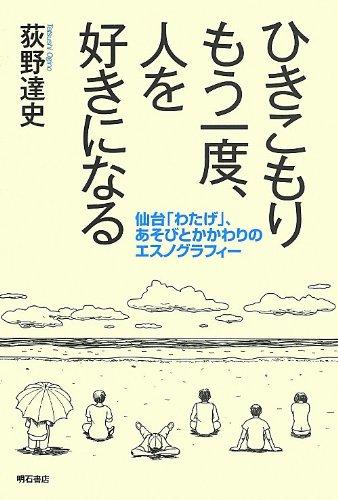 ひきこもり もう一度、人を好きになる -仙台「わたげ」、あそびとかかわりのエスノグラフィー-