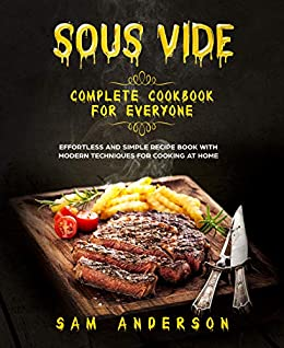 SOUS VIDE COMPLETE COOKBOOK FOR EVERYONE: EFFORTLESS AND SIMPLE RECIPE BOOK WITH MODERN TECHNIQUES FOR COOKING AT HOME! by [Anderson , Sam ]