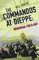 The Commandos at Dieppe: Rehearsal for D-Day: Operation Cauldron, No. 4 Commando Attack on the Hess Battery August 19th, 1942