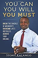 You Can You Will You Must: Break the Shackle of Mediocrity, Overcome Life's Obstacles, Achieve Your Dreams.