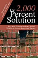 "The 2,000 Percent Solution: Free Your Organization from ""Stalled"" Thinking to Achieve Exponential Success"