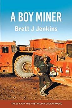 [Jenkins, Brett J]のA Boy Miner: Tales from the Australian Underground (English Edition)