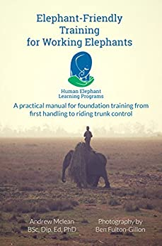 Elephant-Friendly Training for Working Elephants: A practical manual for foundation training from first handling to riding and trunk control by [McLean, Andrew]