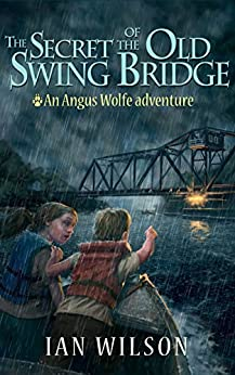 The Secret of the Old Swing Bridge: An Angus Wolfe adventure (Angus Wolfe adventures Book 1) by [Wilson, Ian]