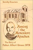 Among the Mescalero Apaches: The Story of Father Albert Braun, O.F.M.