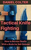 Tactical Knife Fighting: How to Become Deadly Wi