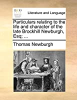 Particulars Relating to the Life and Character of the Late Brockhill Newburgh, Esq; ...