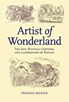 Artist Of Wonderland: The Life, Political Cartoons, And Illustrations Of Tenniel (Victorian Literature and Culture Series)