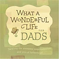 What a Wonderful Life for Dads: Tackling the Awesome Responsibilities And Joys of Fatherhood