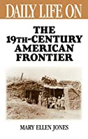 """Daily Life on the Nineteenth Century American Frontier (Greenwood Press """"Daily Life Through History"""" Series)"""