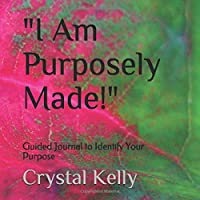 """""""I Am Purposely Made!"""": Guided Journal to Identify Your Purpose"""