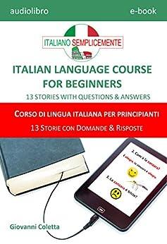[Coletta, Giovanni, Coletta, Elettra, Coletta, Emanuele]のE-book - audio-book MP3 - ITALIAN LANGUAGE COURSE FOR BEGINNERS - CORSO DI LINGUA ITALIANA PER PRINCIPIANTI: 13 STORIES WITH QUESTIONS & ANSWERS - 13 STORIE CON DOMANDE & RISPOSTE (Italian Edition)