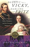 Dearest Vicky, Darling Fritz: Queen Victoria's Eldest Daughter and the German Emperor