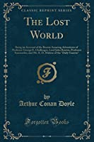 The Lost World: Being an Account of the Recent Amazing Adventures of Professor George E. Challenger, Lord John Roxton, Professor Summerlee, and Mr. E. D. Malone of the Daily Gazette (Classic Reprint)