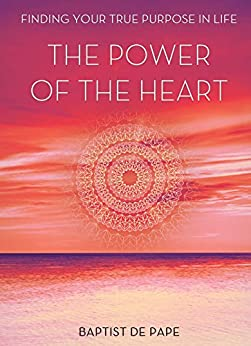 The Power Of The Heart: Finding Your True Purpose by [de Pape, Baptist]
