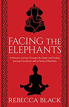 Facing the Elephants: A Woman's Journey Through Life, Death, and Finding  Spiritual Connection with a Family of Elephants by [Black, Rebecca]