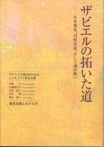 ザビエルの拓いた道―日本発見、司祭育成、そして魂の救い―