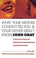 What Your Mother Couldn't Tell You And Your Father Didn't Know: A Practical Guide to Improving Communication Between the Sexes