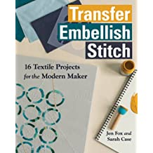 Transfer - Embellish - Stitch: 16 Textile Projects for the Modern Maker