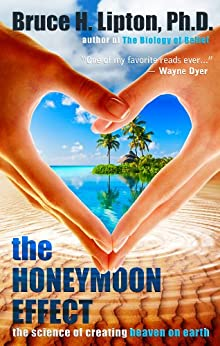 The Honeymoon Effect: The Science of Creating Heaven on Earth by [Lipton Ph.D., Bruce H.]