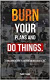 Burn your plans and DO THINGS: A simple guide to living the adventure you were meant to live. (English Edition)