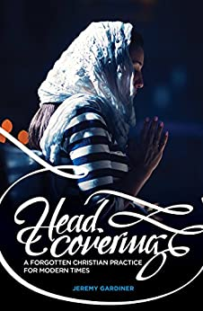 Head Covering: A Forgotten Christian Practice for Modern Times by [Gardiner, Jeremy]