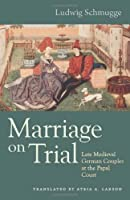 Marriage on Trial: Late Medieval German Couples at the Papal Court (Studies in Medieval and Early Modern Canon Law)