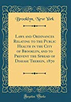 Laws and Ordinances Relating to the Public Health in the City of Brooklyn, and to Prevent the Spread of Disease Therein, 1870 (Classic Reprint)