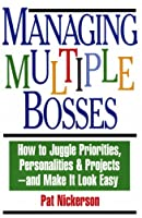 Managing Multiple Bosses: How to Juggle Priorities, Personalities & Projects, and Make It Look Easy