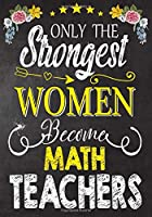 Only the strongest women become Math Teachers: Teacher Notebook , Journal or Planner for Teacher Gift,Thank You Gift to Show Your Gratitude During Teacher Appreciation Week