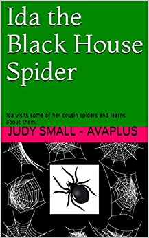 Ida the Black House Spider: Ida visits some of her cousin spiders and learns about them. (Ida the Black House Spider - Day 1) by [Small - Avaplus, Judy]