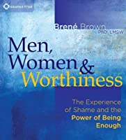 Men, Women & Worthiness: The Experience of Shame and the Power of Being Enough
