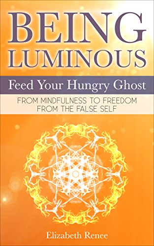 Being Luminous. Feed Your Hungry Ghost: From Mindfulness to Freedom From Your False Self. (English Edition)
