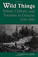Wild Things: Nature, Culture, and Tourism in Ontorio, 1790-1914 (Heritage)