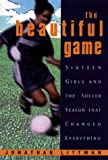 The Beautiful Game:: Sixteen Girls And The Soccer Season That Changed Everything