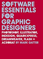 Software Essentials for Graphic Designers: Photoshop, Illustrator, InDesign, QuarkXPress, Dreamweaver, Flash, and Acrobat