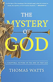 The Mystery of God: A Scriptural Picture of The End of This Age by [Watts, Thomas]