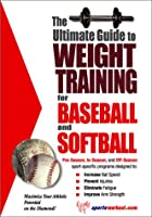 The Ultimate Guide to Weight Training for Baseball & Softball (The Ultimate Guide to Weight Training for Sports, 3)