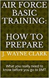 Air Force Basic Training: How to Prepare: What you really need to know before you go to BMT (English Edition)