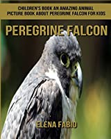 Peregrine Falcon: Children's Book; an Amazing Animal Picture Book About Peregrine Falcon for Kids