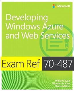 Exam Ref 70-487 Developing Windows Azure and Web Services (MCSD): Developing Windows Azure and Web Services by [Ryan, William, de Kort, Wouter, Milton, Shane]