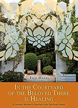 [Haeri, Inge]のIn the Courtyard of the Beloved There is Healing: A Danish Woman's Journey into Spiritual Islam (English Edition)