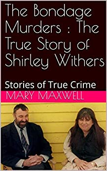 The Bondage Murders : The True Story of Shirley Withers: Stories of True Crime by [Maxwell, Mary ]