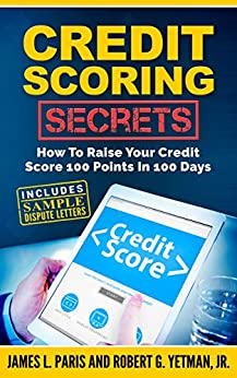 Credit Scoring Secrets (Credit Repair): How To Raise Your Credit Score 100 Points In 100 Days by [Paris, James, Yetman, Robert]