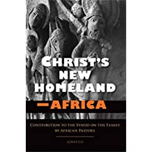 Christ's New Homeland--Africa: Contribution to the Synod on the Family by African Pastors