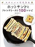 フライパンでできる ホットサンドとフレンチトースト100レシピ: バリエーション豊かな食材でつくる
